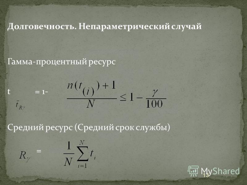 Долговечность. Непараметрический случай Гамма-процентный ресурс t = 1- Средний ресурс (Средний срок службы) = 13