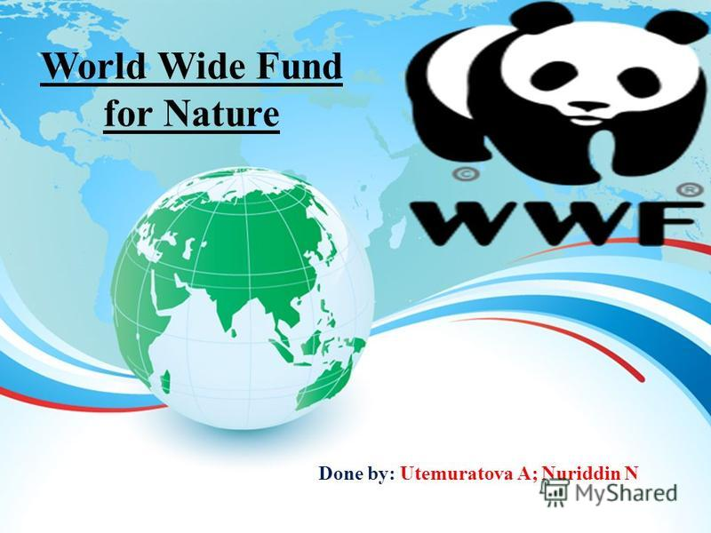World Wide Fund for Nature Done by: Utemuratova A; Nuriddin N