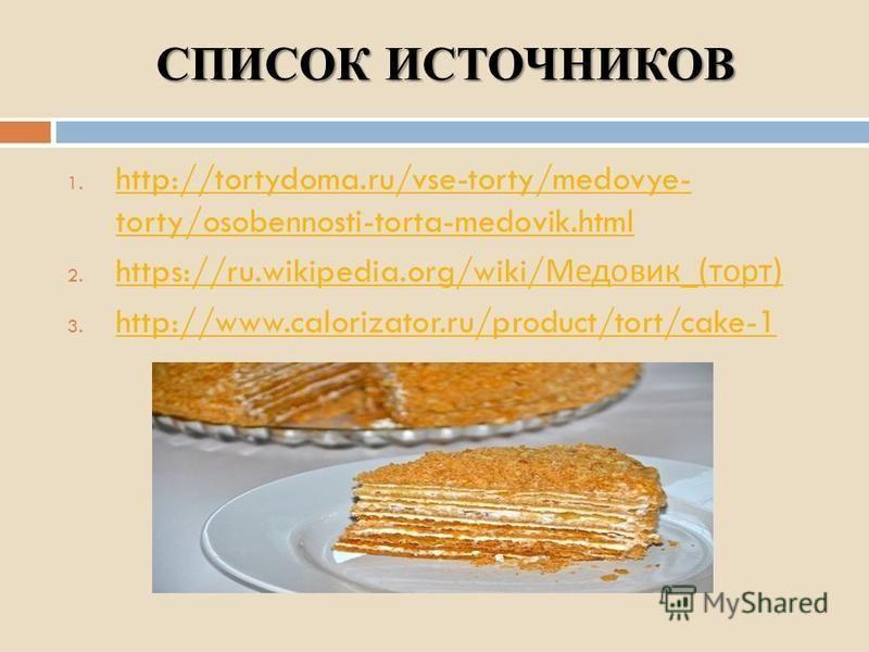 СПИСОК ИСТОЧНИКОВ 1. http://tortydoma.ru/vse-torty/medovye- torty/osobennosti-torta-medovik.html http://tortydoma.ru/vse-torty/medovye- torty/osobennosti-torta-medovik.html 2. https://ru.wikipedia.org/wiki/ Медовик _( торт ) https://ru.wikipedia.org/