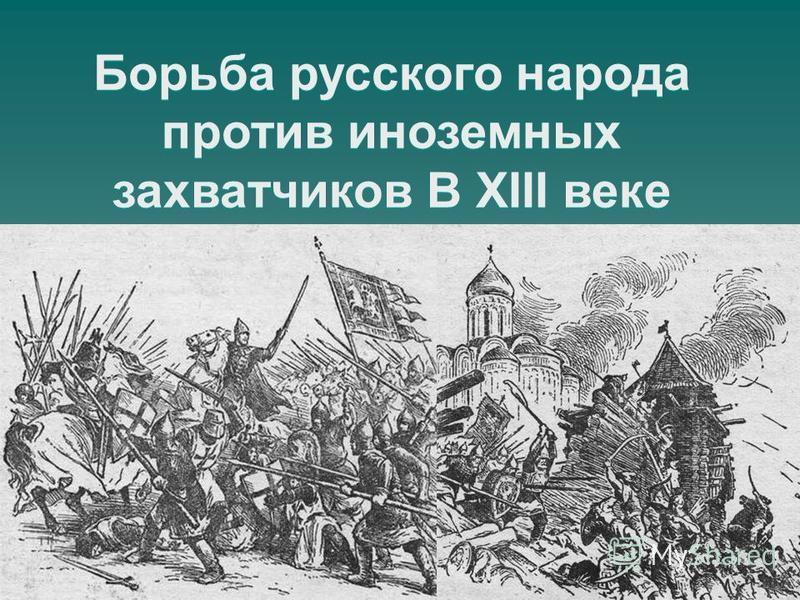 Борьба русского народа против иноземных захватчиков В XIII веке
