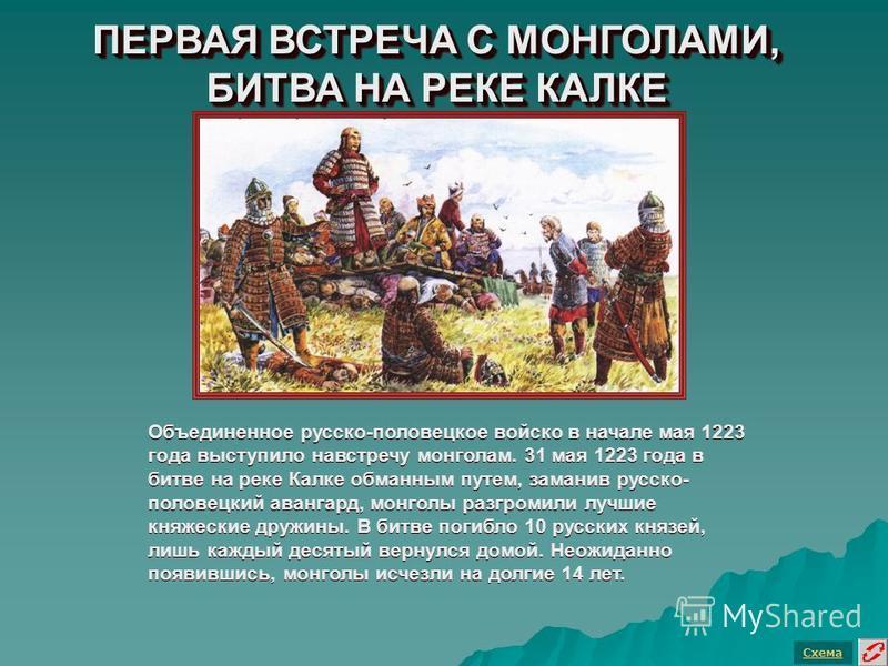 ПЕРВАЯ ВСТРЕЧА С МОНГОЛАМИ, БИТВА НА РЕКЕ КАЛКЕ Схема Объединенное русско-половецкое войско в начале мая 1223 года выступило навстречу монголам. 31 мая 1223 года в битве на реке Калке обманным путем, заманив русско- половецкий авангард, монголы разгр