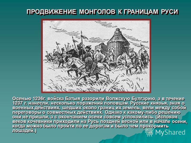 ПРОДВИЖЕНИЕ МОНГОЛОВ К ГРАНИЦАМ РУСИ Осенью 1236 г. войска Батыя разорили Волжскую Булгарию, а в течение 1237 г. нанесли, несколько поражений половцам. Русские князья, зная о военных действиях, шедших около границ их земель, вели между собой перегово