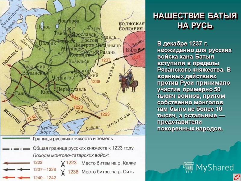 НАШЕСТВИЕ БАТЫЯ НА РУСЬ В декабре 1237 г. неожиданно для русских войска хана Батыя вступили в пределы Рязанского княжества. В военных действиях против Руси принимало участие примерно 50 тысяч воинов, притом собственно монголов там было не более 10 ты