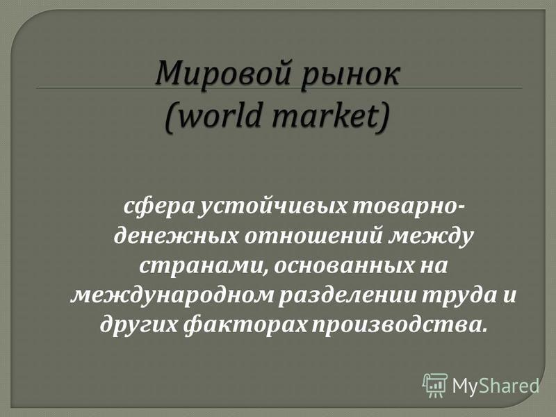 сфера устойчивых товарно - денежных отношений между странами, основанных на международном разделении труда и других факторах производства.