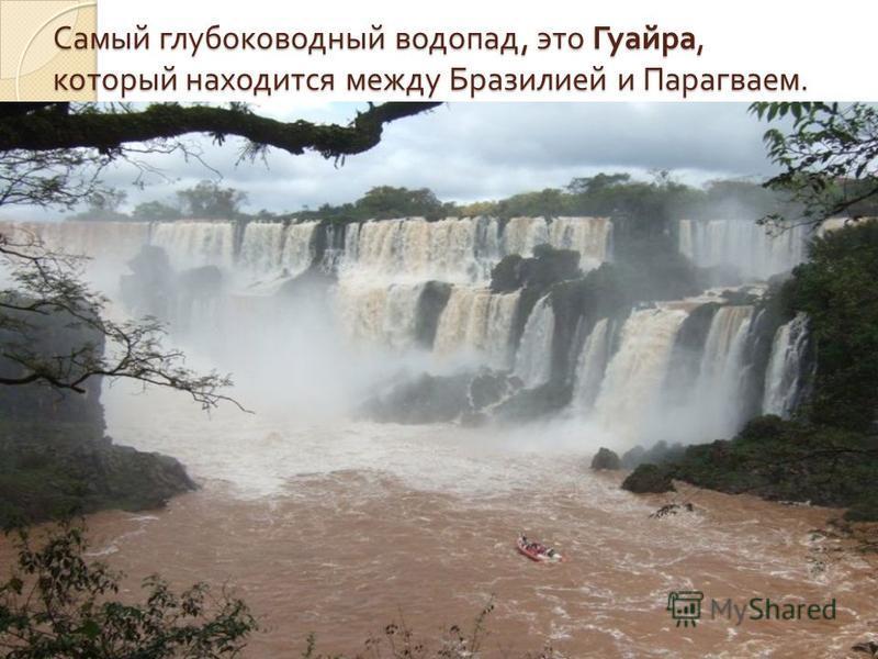 Самый глубоководный водопад, это Гуайра, который находится между Бразилией и Парагваем.