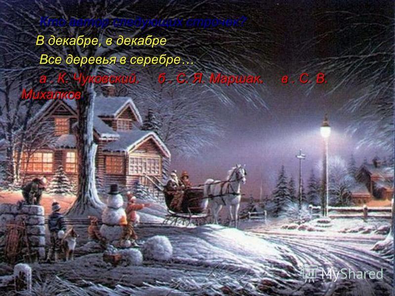 Кто автор следующих строчек? Кто автор следующих строчек? В декабре, в декабре В декабре, в декабре Все деревья в серебре… Все деревья в серебре… а. К. Чуковский. б. С. Я. Маршак. в. С. В. Михалков. а. К. Чуковский. б. С. Я. Маршак. в. С. В. Михалков