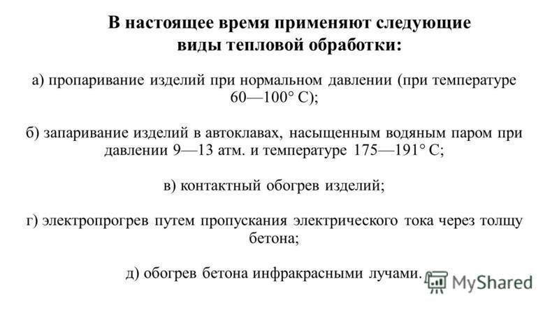 а) пропаривание изделий при нормальном давлении (при температуре 60100° С); б) запаривание изделий в автоклавах, насыщенным водяным паром при давлении 913 атм. и температуре 175191° С; в) контактный обогрев изделий; г) электропрогрев путем пропускани