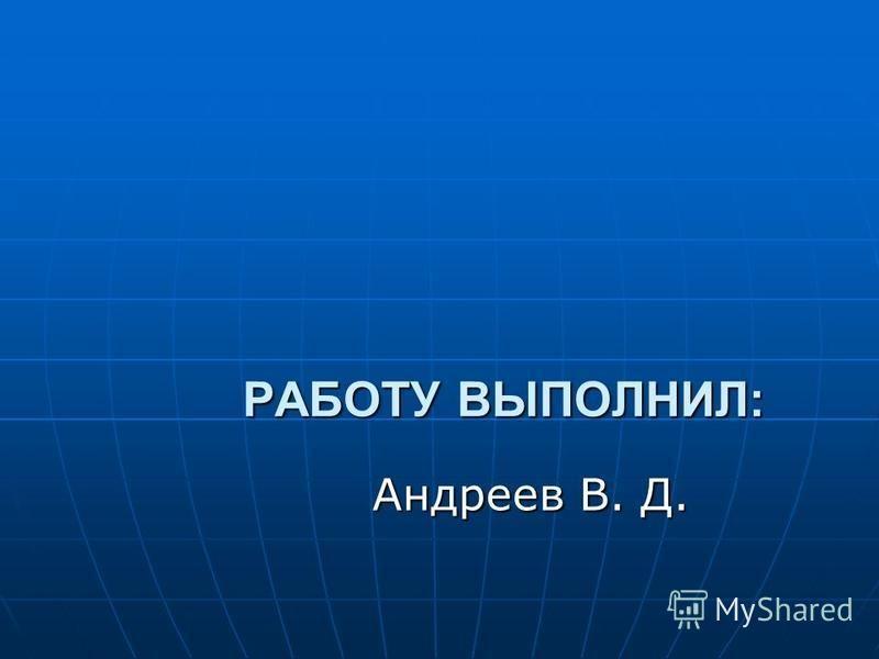 РАБОТУ ВЫПОЛНИЛ: Андреев В. Д.