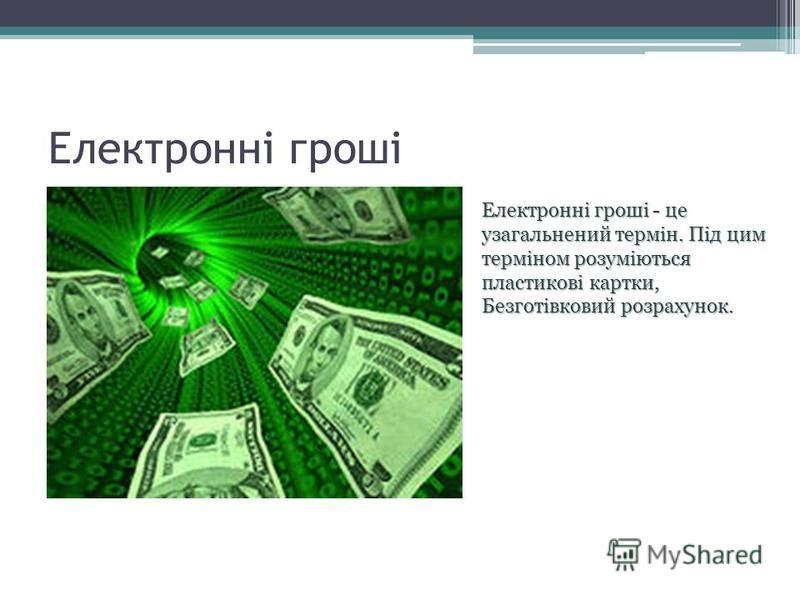 Електронні гроші Електронні гроші - це узагальнений термін. Під цим терміном розуміються пластикові картки, Безготівковий розрахунок.