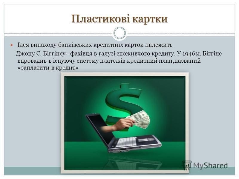 Пластикові картки Ідея винаходу банківських кредитних карток належить Джону С. Біггінсу - фахівця в галузі споживчого кредиту. У 1946м. Біггінс впровадив в існуючу систему платежів кредитний план,названий «заплатити в кредит»