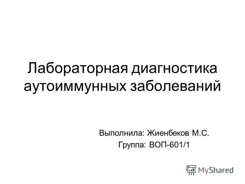 Лабораторная диагностика аутоиммунных заболеваний Выполнила: Жиенбеков М.С. Группа: ВОП-601/1