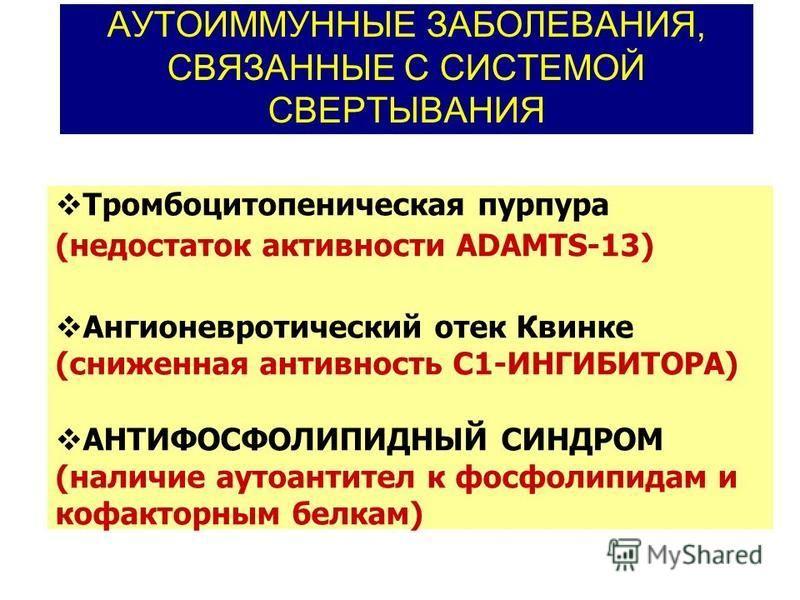 АУТОИММУННЫЕ ЗАБОЛЕВАНИЯ, СВЯЗАННЫЕ С СИСТЕМОЙ СВЕРТЫВАНИЯ Тромбоцитопеническая пурпура (недостаток активности ADAMTS-13) Ангионевротический отек Квинке (сниженная антивность С1-ИНГИБИТОРА) АНТИФОСФОЛИПИДНЫЙ СИНДРОМ (наличие аутоантител к фосфолипида