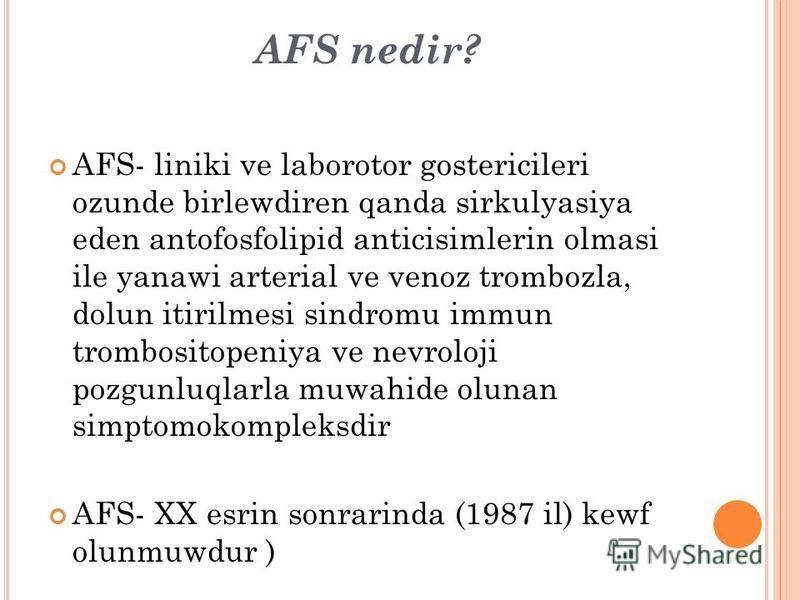 AFS nedir? AFS- liniki ve laborotor gostericileri ozunde birlewdiren qanda sirkulyasiya eden antofosfolipid anticisimlerin olmasi ile yanawi arterial ve venoz trombozla, dolun itirilmesi sindromu immun trombositopeniya ve nevroloji pozgunluqlarla muw