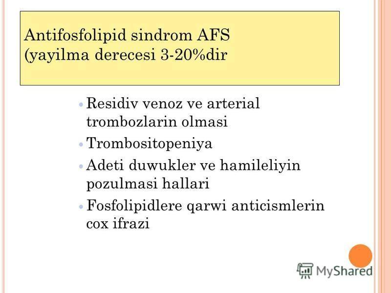 Antifosfolipid sindrom AFS (yayilma derecesi 3-20%dir Residiv venoz ve arterial trombozlarin olmasi Trombositopeniya Adeti duwukler ve hamileliyin pozulmasi hallari Fosfolipidlere qarwi anticismlerin cox ifrazi