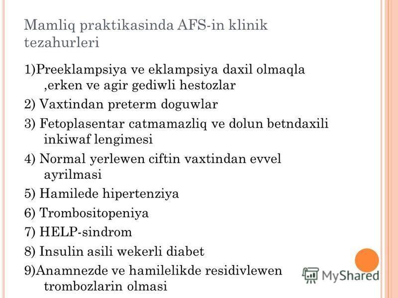Mamliq praktikasinda AFS-in klinik tezahurleri 1)Preeklampsiya ve eklampsiya daxil olmaqla,erken ve agir gediwli hestozlar 2) Vaxtindan preterm doguwlar 3) Fetoplasentar catmamazliq ve dolun betndaxili inkiwaf lengimesi 4) Normal yerlewen ciftin vaxt