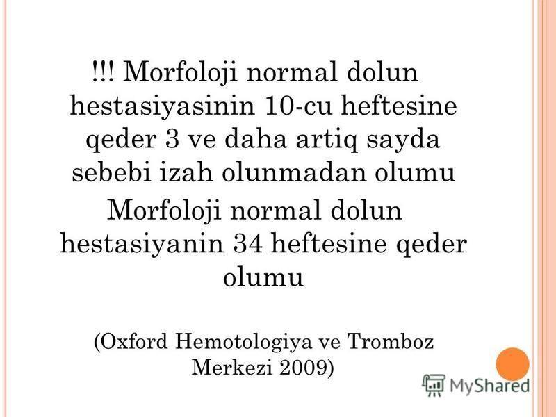 !!! Morfoloji normal dolun hestasiyasinin 10-cu heftesine qeder 3 ve daha artiq sayda sebebi izah olunmadan olumu Morfoloji normal dolun hestasiyanin 34 heftesine qeder olumu (Oxford Hemotologiya ve Tromboz Merkezi 2009)