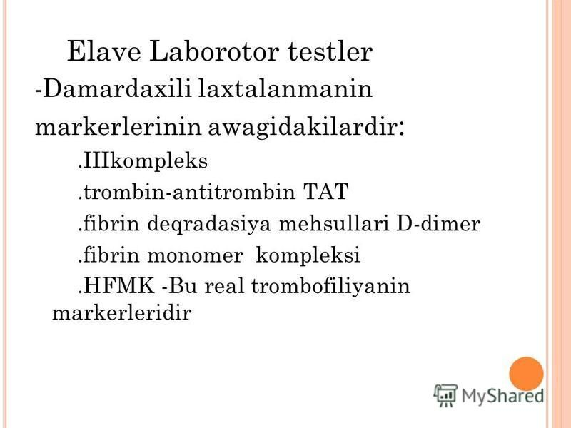 Elave Laborotor testler -Damardaxili laxtalanmanin markerlerinin awagidakilardir :.IIIkompleks.trombin-antitrombin TAT.fibrin deqradasiya mehsullari D-dimer.fibrin monomer kompleksi.HFMK -Bu real trombofiliyanin markerleridir