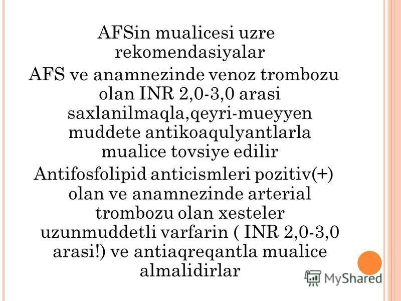 AFSin mualicesi uzre rekomendasiyalar AFS ve anamnezinde venoz trombozu olan INR 2,0-3,0 arasi saxlanilmaqla,qeyri-mueyyen muddete antikoaqulyantlarla mualice tovsiye edilir Antifosfolipid anticismleri pozitiv(+) olan ve anamnezinde arterial trombozu