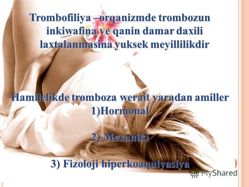 Trombofiliya –orqanizmde trombozun inkiwafina ve qanin damar daxili laxtalanmasina yuksek meyillilikdir Hamilelikde tromboza werait yaradan amiller 1)Hormonal 2) Mexaniki 3) Fizoloji hiperkoaqulyasiya