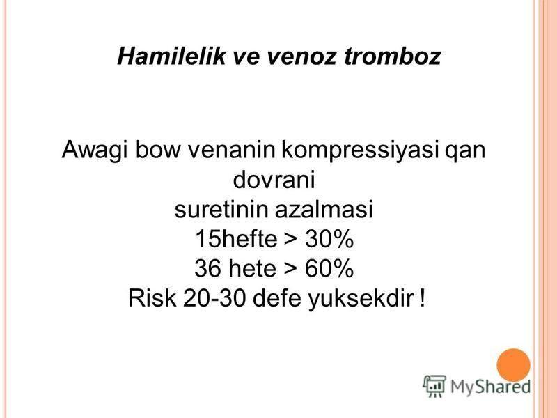 Hamilelik ve venoz tromboz Awagi bow venanin kompressiyasi qan dovrani suretinin azalmasi 15hefte > 30% 36 hete > 60% Risk 20-30 defe yuksekdir !