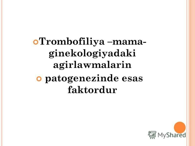 Trombofiliya –mama- ginekologiyadaki agirlawmalarin patogenezinde esas faktordur