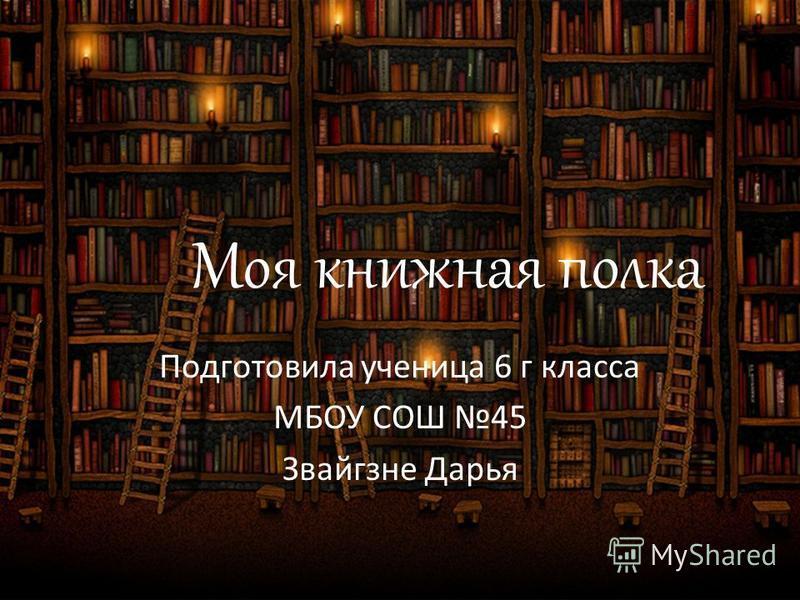 Моя книжная полка Подготовила ученица 6 г класса МБОУ СОШ 45 Звайгзне Дарья