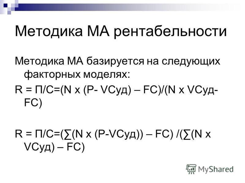 Методика МА рентабельности Методика МА базируется на следующих факторных моделях: R = П/С=(N x (P- VCуд) – FC)/(N x VCуд- FC) R = П/С=((N x (P-VCуд)) – FC) /((N x VCуд) – FC)