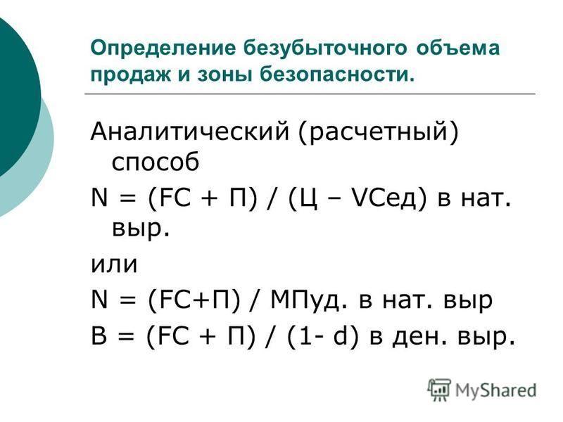 Определение безубыточного объема продаж и зоны безопасности. Аналитический (расчетный) способ N = (FC + П) / (Ц – VCед) в нат. выр. или N = (FC+П) / МПуд. в нат. выр В = (FC + П) / (1- d) в ден. выр.
