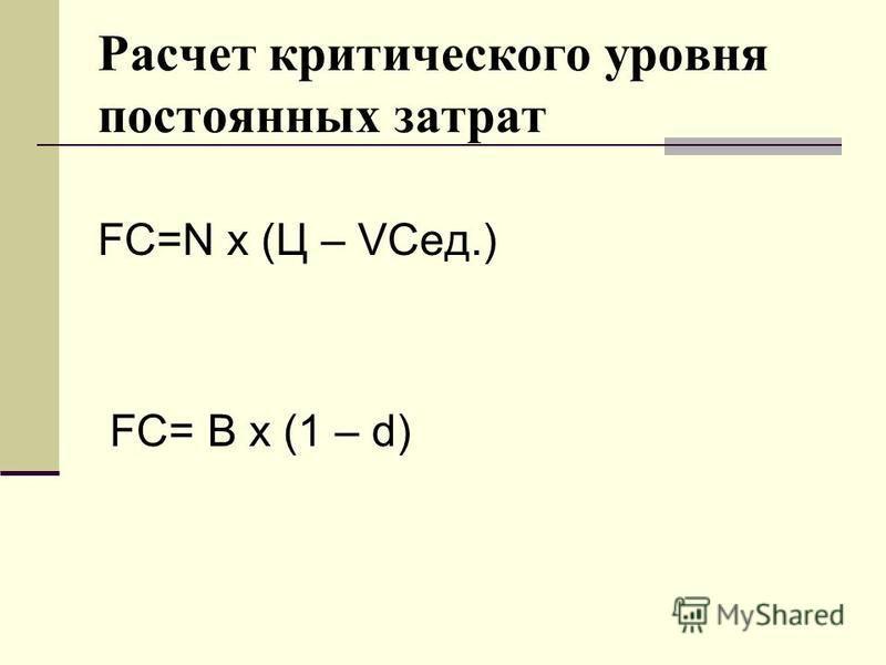 Расчет критического уровня постоянных затрат FC=N х (Ц – VCед.) FC= В х (1 – d)