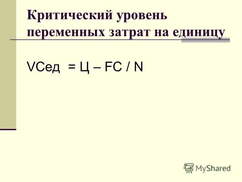 Критический уровень переменных затрат на единицу VCед = Ц – FC / N
