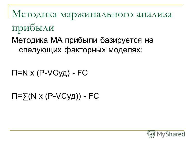 Методика маржинального анализа прибыли Методика МА прибыли базируется на следующих факторных моделях: П=N x (P-VCуд) - FC П=(N x (P-VCуд)) - FC