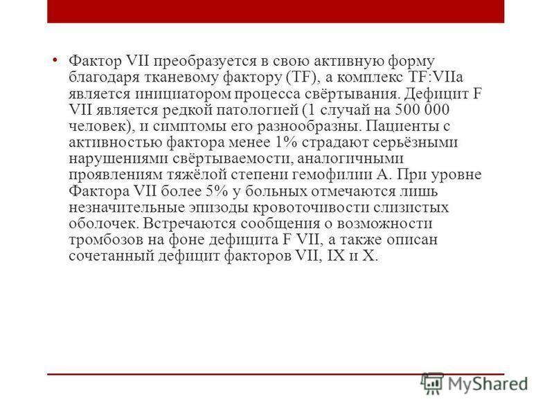 Фактор VII преобразуется в свою активную форму благодаря тканевому фактору (TF), а комплекс TF:VIIa является инициатором процесса свёртывания. Дефицит F VII является редкой патологией (1 случай на 500 000 человек), и симптомы его разнообразны. Пациен