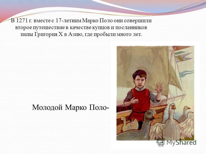 Отец и дядя Марко- Николо и Мафео Поло к 1254 г. уже объездили с торговыми целями земли от Черного моря до Волги и область Бухары. Затем с дипломатической миссией отправились через Восточный Туркестан во владения великого монгольского хана Кублая,кот