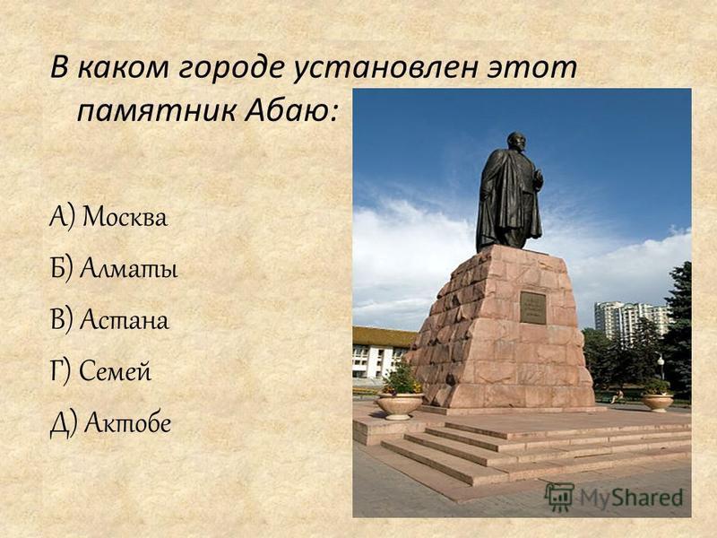 В каком городе установлен этот памятник Абаю: А) Москва Б) Алматы В) Астана Г) Семей Д) Актобе