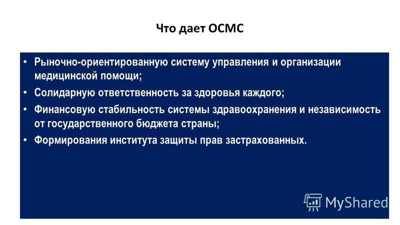 Что дает ОСМС Рыночно-ориентированную систему управления и организации медицинской помощи; Солидарную ответственность за здоровья каждого; Финансовую стабильность системы здравоохранения и независимость от государственного бюджета страны; Формировани
