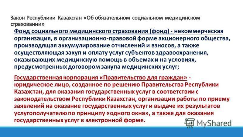 Закон Республики Казахстан «Об обязательном социальном медицинском страховании» Фонд социального медицинского страхования (фонд) - некоммерческая организация, в организационно-правовой форме акционерного общества, производящая аккумулирование отчисле