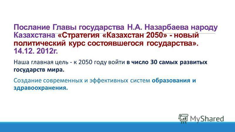 Послание Главы государства Н.А. Назарбаева народу Казахстана «Стратегия «Казахстан 2050» - новый политический курс состоявшегося государства». 14.12. 2012 г. Наша главная цель - к 2050 году войти в число 30 самых развитых государств мира. Создание со