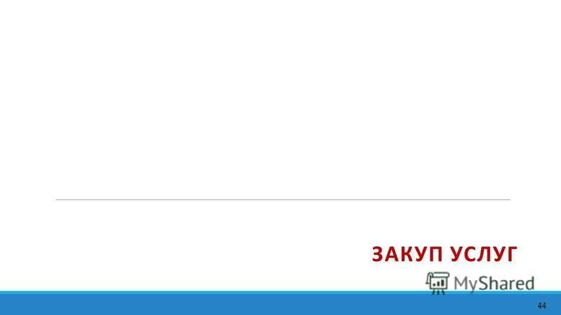 ЗАКУП УСЛУГ 44