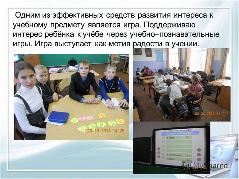 Одним из эффективных средств развития интереса к учебному предмету является игра. Поддерживаю интерес ребёнка к учёбе через учебно–познавательные игры. Игра выступает как мотив радости в учении.