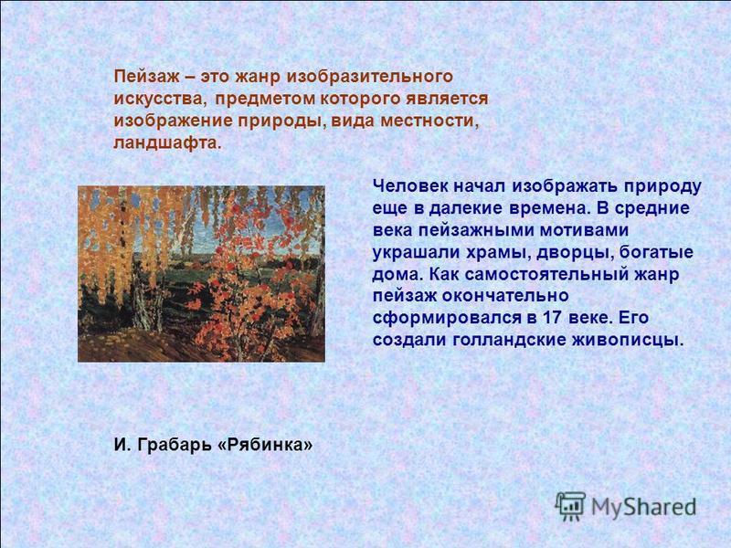 Пейзаж – это жанр изобразительного искусства, предметом которого является изображение природы, вида местности, ландшафта. И. Грабарь «Рябинка» Человек начал изображать природу еще в далекие времена. В средние века пейзажными мотивами украшали храмы,