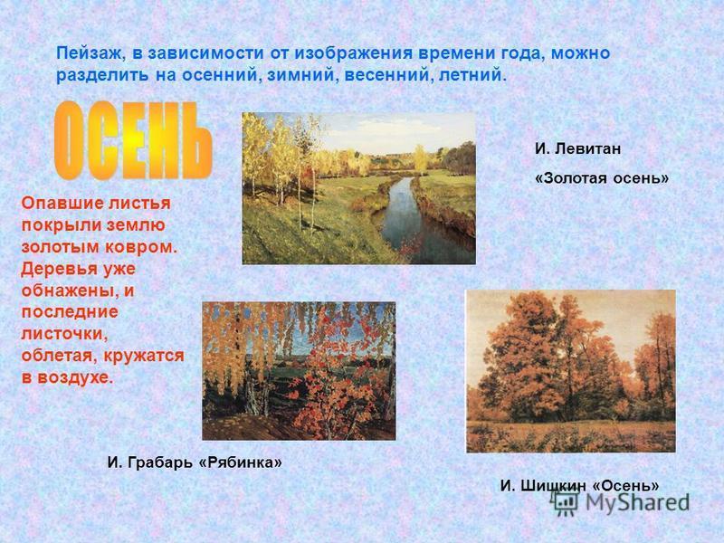 Пейзаж, в зависимости от изображения времени года, можно разделить на осенний, зимний, весенний, летний. Опавшие листья покрыли землю золотым ковром. Деревья уже обнажены, и последние листочки, облетая, кружатся в воздухе. И. Грабарь «Рябинка» И. Шиш