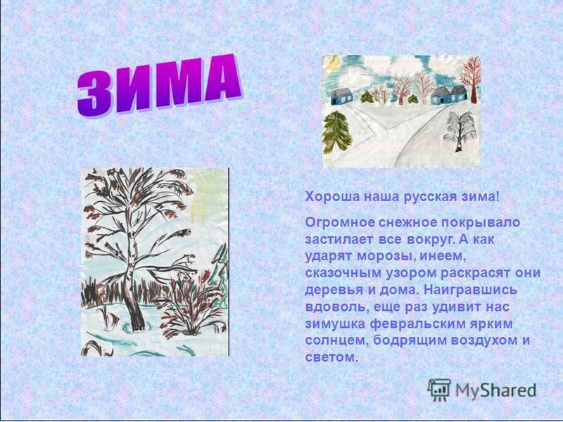 Хороша наша русская зима! Огромное снежное покрывало застилает все вокруг. А как ударят морозы, инеем, сказочным узором раскрасят они деревья и дома. Наигравшись вдоволь, еще раз удивит нас зимушка февральским ярким солнцем, бодрящим воздухом и свето