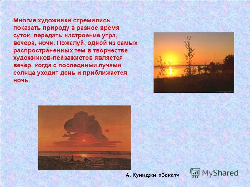 Многие художники стремились показать природу в разное время суток, передать настроение утра, вечера, ночи. Пожалуй, одной из самых распространенных тем в творчестве художников-пейзажистов является вечер, когда с последними лучами солнца уходит день и