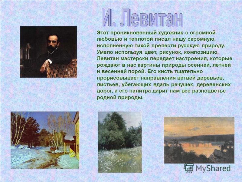 Этот проникновенный художник с огромной любовью и теплотой писал нашу скромную, исполненную тихой прелести русскую природу. Умело используя цвет, рисунок, композицию, Левитан мастерски передает настроения, которые рождают в нас картины природы осенне