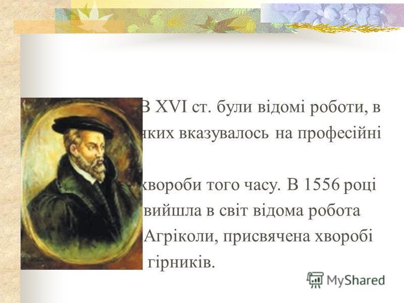 В ХVІ ст. були відомі роботи, в яких вказувалось на професійні хвороби того часу. В 1556 році вийшла в світ відома робота Агріколи, присвячена хворобі гірників.