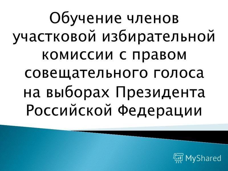 Обучение членов участковой избирательной комиссии с правом совещательного голоса на выборах Президента Российской Федерации