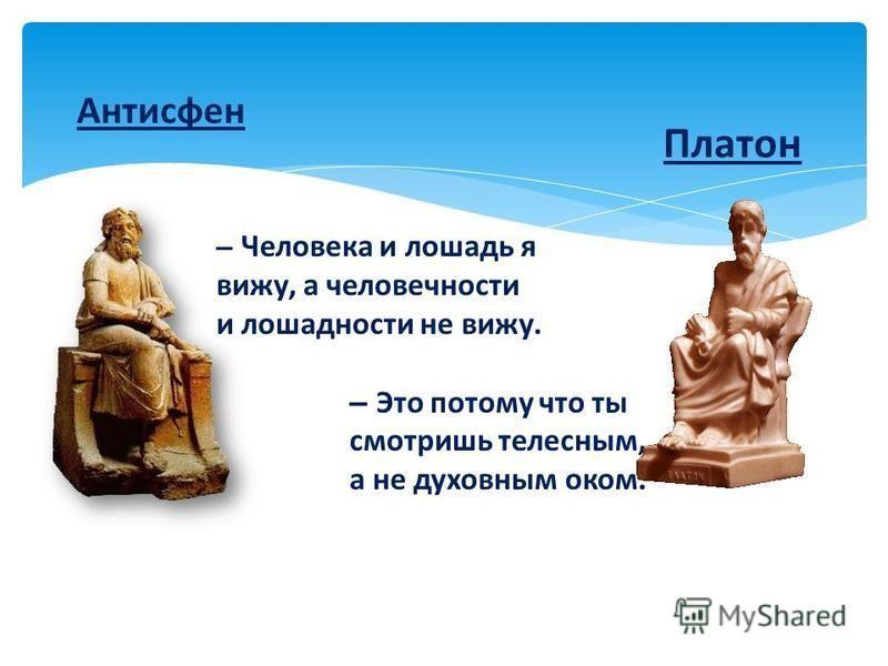 Антисфен Платон – Человека и лошадь я вижу, а человечности и лошадности не вижу. – Это потому что ты смотришь телесным, а не духовным оком.