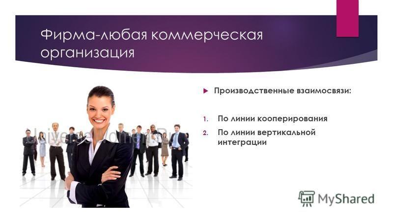 Фирма-любая коммерческая организация Производственные взаимосвязи: 1. По линии кооперирования 2. По линии вертикальной интеграции