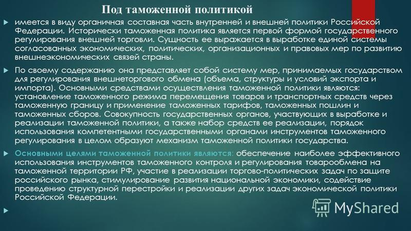 Под таможенной политикой имеется в виду органичная составная часть внутренней и внешней политики Российской Федерации. Исторически таможенная политика является первой формой государственного регулирования внешней торговли. Сущность ее выражается в в