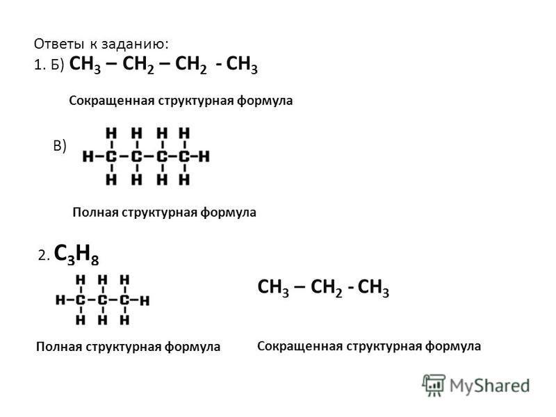 Ответы к заданию: 1. Б) В) Полная структурная формула 2. С 3 Н 8 Полная структурная формула СН 3 – СН 2 – СН 2 - СН 3 Сокращенная структурная формула СН 3 – СН 2 - СН 3 Сокращенная структурная формула